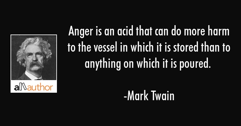 Anger is an acid that can do more harm to the vessel in which it is stored than to anything on... - Mark Twain Quote