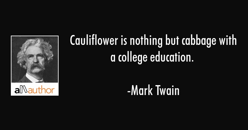 Cauliflower is nothing but cabbage with a college education. - Mark Twain Quote