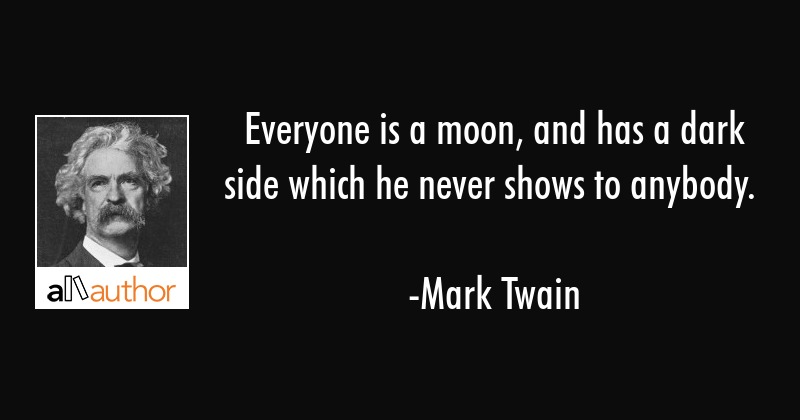 Everyone is a moon and has a dark side which he never shows to anybody. - Mark Twain Quote