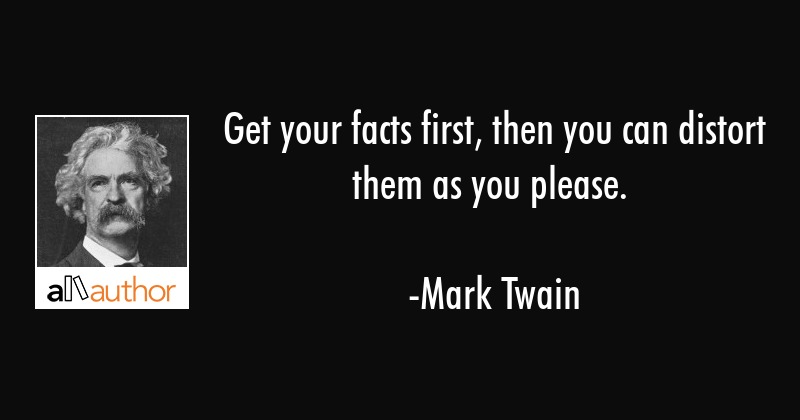 Get your facts first, then you can distort them as you please. - Mark Twain Quote