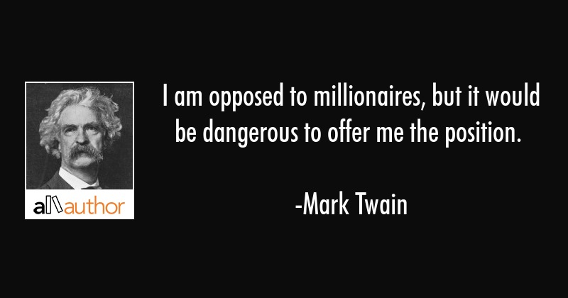 I am opposed to millionaires, but it would be dangerous to offer me the position. - Mark Twain Quote