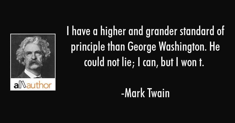 I have a higher and grander standard of principle than George Washington. He could not lie; I can,... - Mark Twain Quote