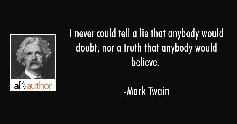 I never could tell a lie that anybody would doubt, nor a truth that anybody would believe. - Mark Twain Quote