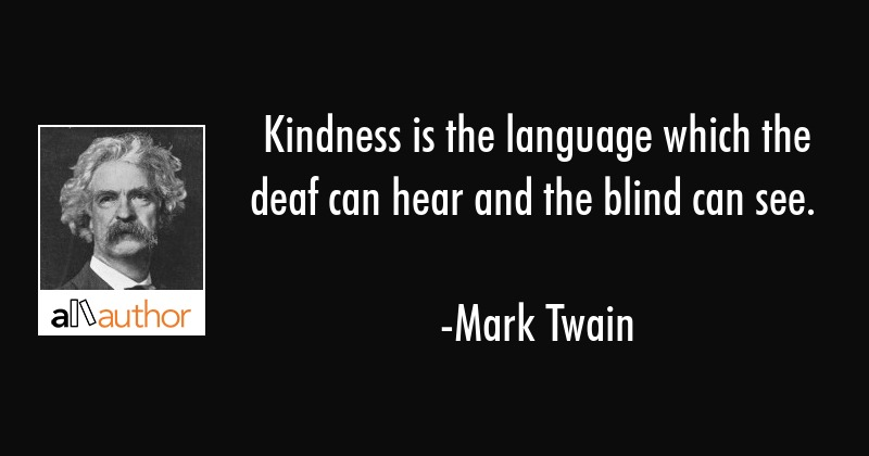 Kindness is the language which the deaf can hear and the blind can see. - Mark Twain Quote
