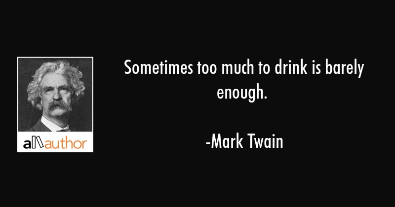 Sometimes Too Much To Drink Is Barely Enough Quote