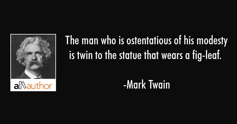 The man who is ostentatious of his modesty is twin to the statue that wears a fig-leaf. - Mark Twain Quote