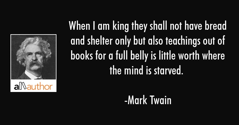 When I am king they shall not have bread and shelter only but also teachings out of books for a... - Mark Twain Quote