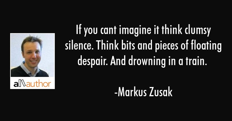 If you cant imagine it think clumsy silence. Think bits and pieces of floating despair. And... - Markus Zusak Quote