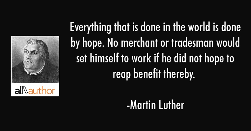 Everything that is done in the world is done by hope. No merchant or tradesman would set himself to... - Martin Luther Quote