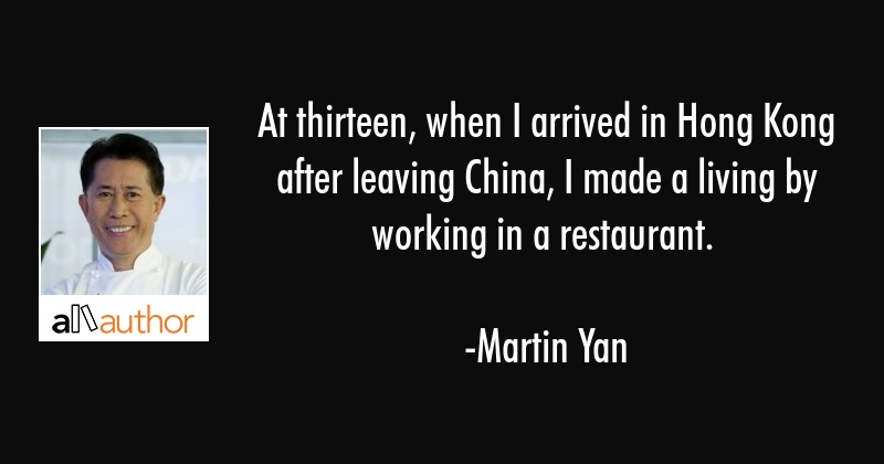 At thirteen, when I arrived in Hong Kong after leaving China, I made a living by working in a... - Martin Yan Quote