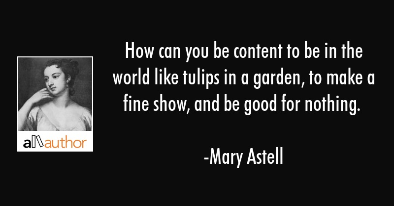 How can you be content to be in the world like tulips in a garden, to make a fine show, and be good... - Mary Astell Quote