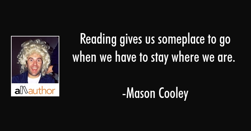 Reading gives us someplace to go when we have to stay where we are. - Mason Cooley Quote