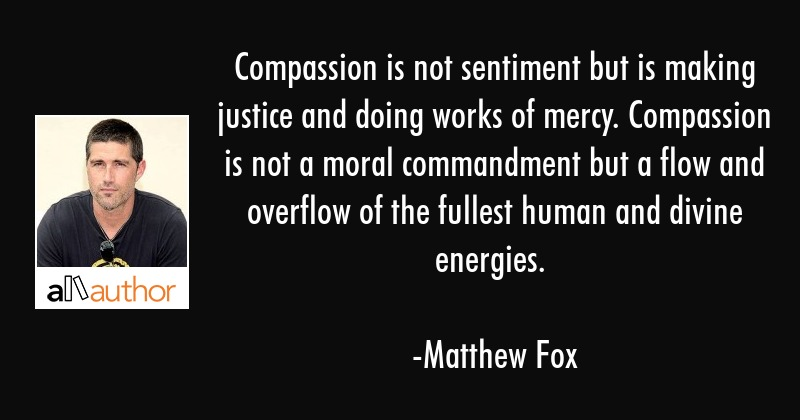 Compassion is not sentiment but is making justice and doing works of mercy. Compassion is not a... - Matthew Fox Quote