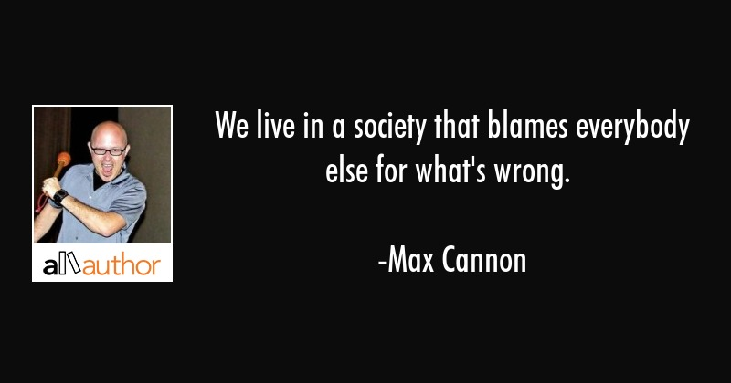 We live in a society that blames everybody else for what\