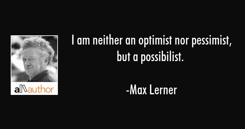 I am neither an optimist nor pessimist, but a possibilist. - Max Lerner Quote
