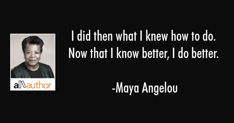 I did then what I knew how to do.  Now that I know better, I do better. - Maya Angelou Quote