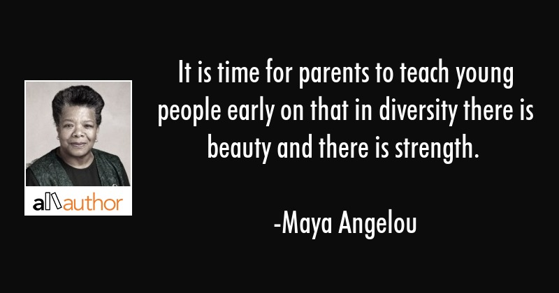 It is time for parents to teach young people early on that in diversity there is beauty and there... - Maya Angelou Quote