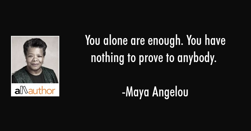 You alone are enough. You have nothing to prove to anybody. - Maya Angelou Quote