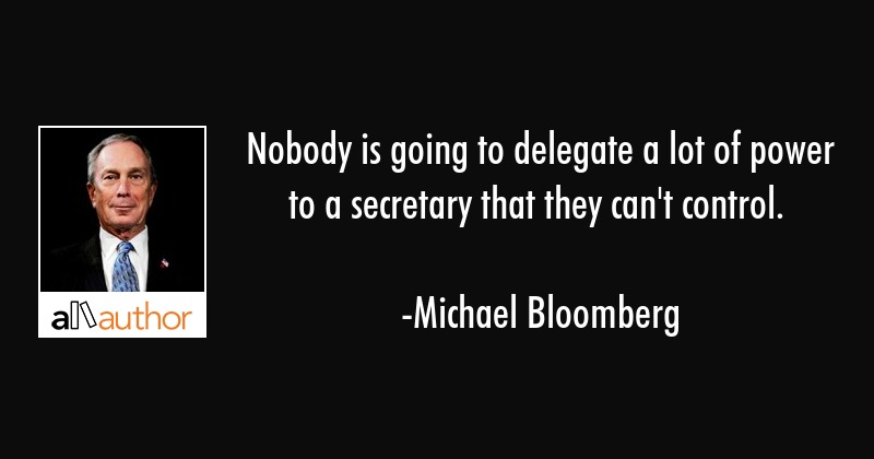 Nobody is going to delegate a lot of power to a secretary that they can\