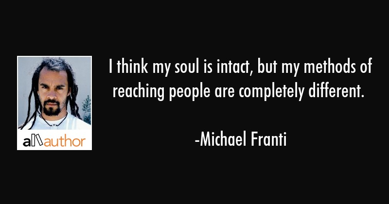 I think my soul is intact, but my methods of reaching people are completely different. - Michael Franti Quote