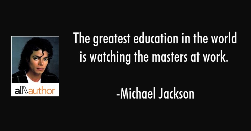 The greatest education in the world is watching the masters at work. - Michael Jackson Quote