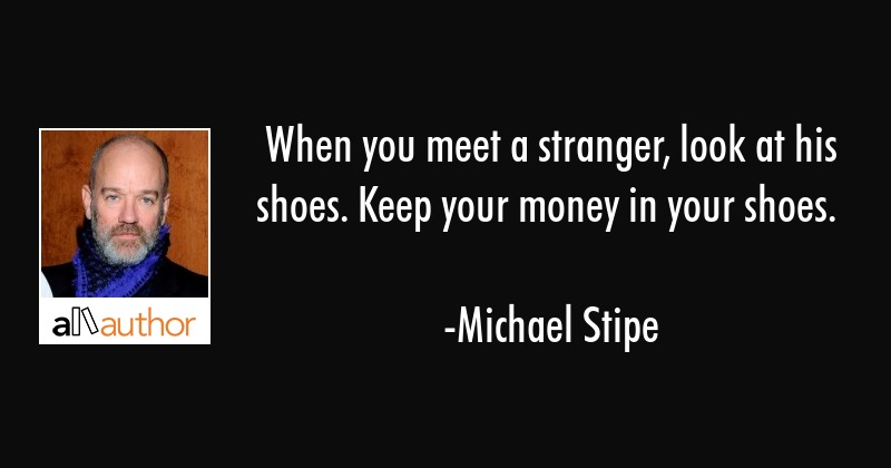 When you meet a stranger, look at his shoes. Keep your money in your shoes. - Michael Stipe Quote