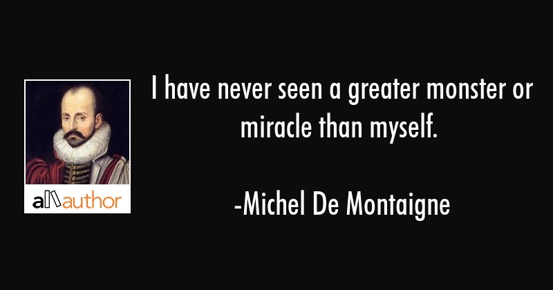I have never seen a greater monster or miracle than myself. - Michel De Montaigne Quote