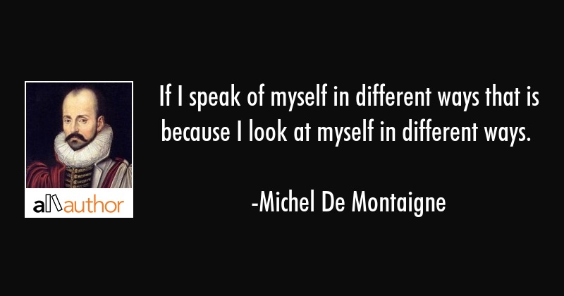 If I speak of myself in different ways that is because I look at myself in different ways. - Michel De Montaigne Quote