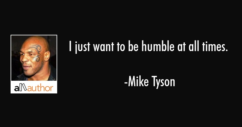I just want to be humble at all times. - Mike Tyson Quote