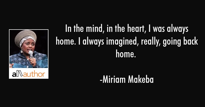 In the mind, in the heart, I was always home. I always imagined, really, going back home. - Miriam Makeba Quote