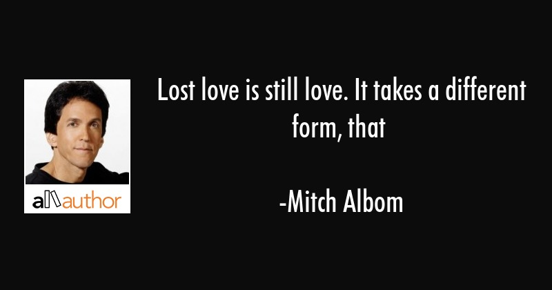 Lost love is still love. It takes a different form, that - Mitch Albom Quote