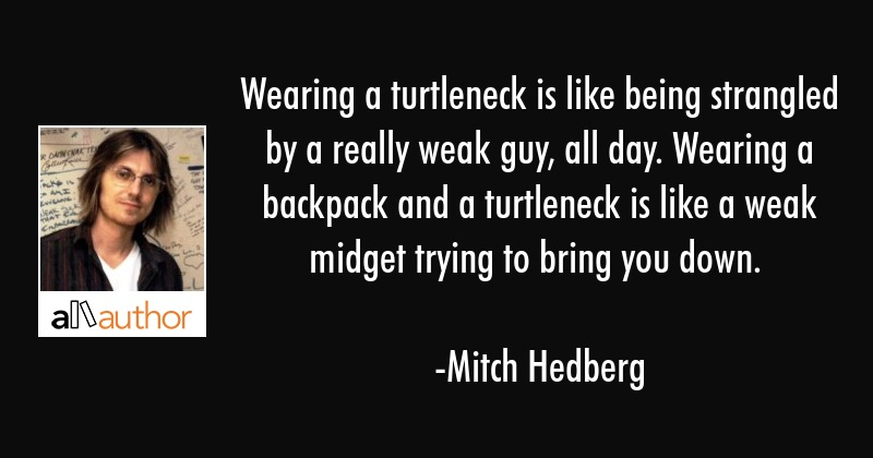 Wearing a turtleneck is like being strangled by a really weak guy, all day. Wearing a backpack and... - Mitch Hedberg Quote