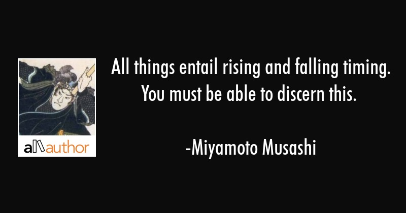 All things entail rising and falling timing. You must be able to discern this. - Miyamoto Musashi Quote