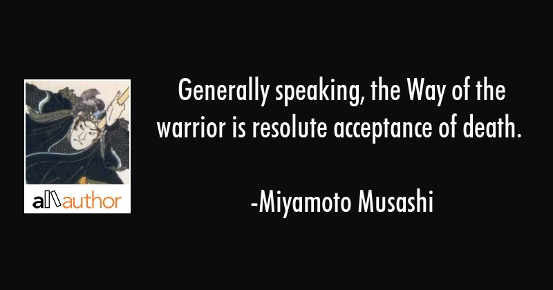 Generally speaking, the Way of the warrior is resolute acceptance of death. - Miyamoto Musashi Quote