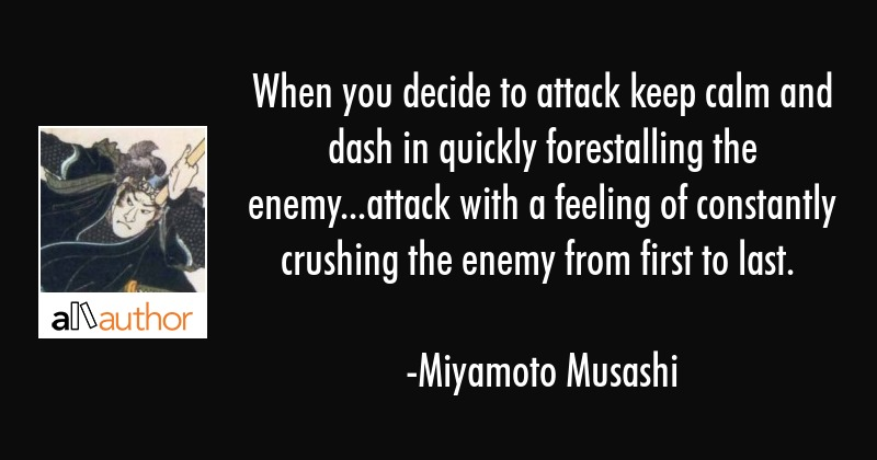 When you decide to attack keep calm and dash in quickly forestalling the enemy...attack with a... - Miyamoto Musashi Quote