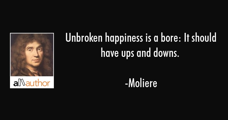 Unbroken happiness is a bore: It should have ups and downs. - Moliere Quote