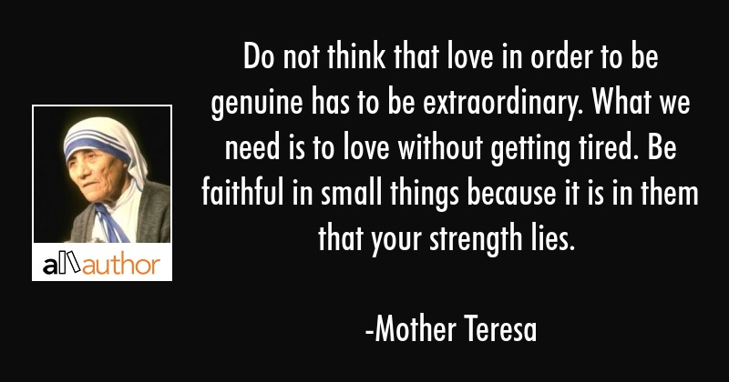 Do not think that love in order to be genuine has to be extraordinary. What we need is to love... - Mother Teresa Quote