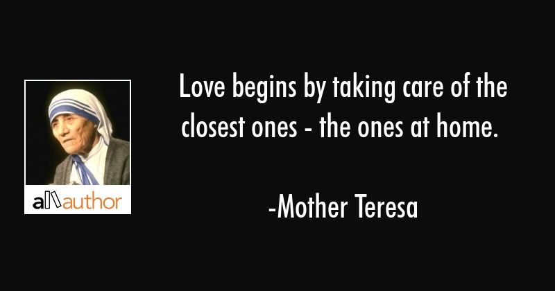 Love begins by taking care of the closest ones - the ones at home. - Mother Teresa Quote