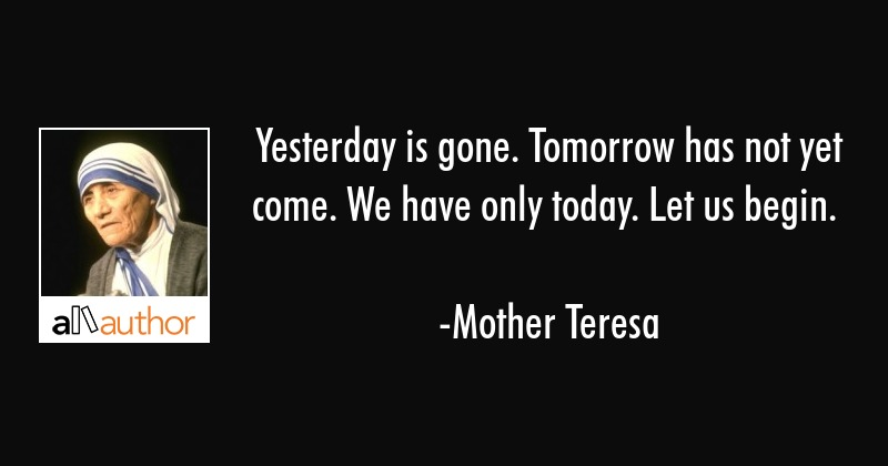 Yesterday is gone. Tomorrow has not yet come. We have only today. Let us begin. - Mother Teresa Quote