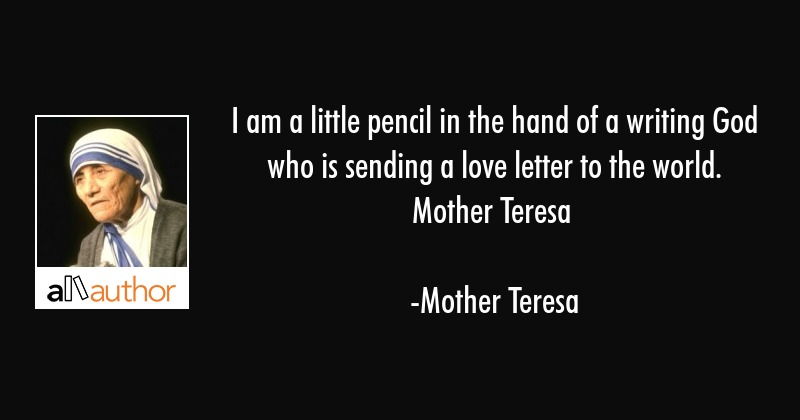 I am a little pencil in the hand of a writing God who is sending a love letter to the... - Mother Teresa Quote