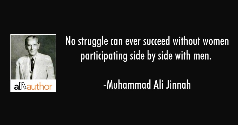 No struggle can ever succeed without women participating side by side with men. - Muhammad Ali Jinnah Quote