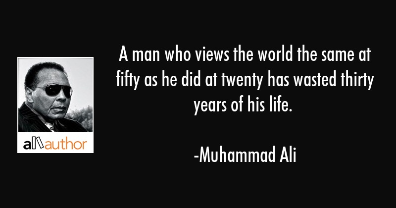 A man who views the world the same at fifty as he did at twenty has wasted thirty years of his life. - Muhammad Ali Quote