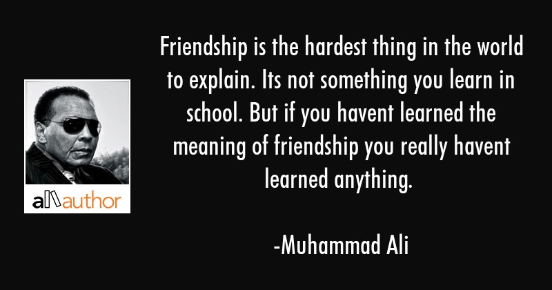 Friendship is the hardest thing in the world to explain. Its not something you learn in school. But... - Muhammad Ali Quote