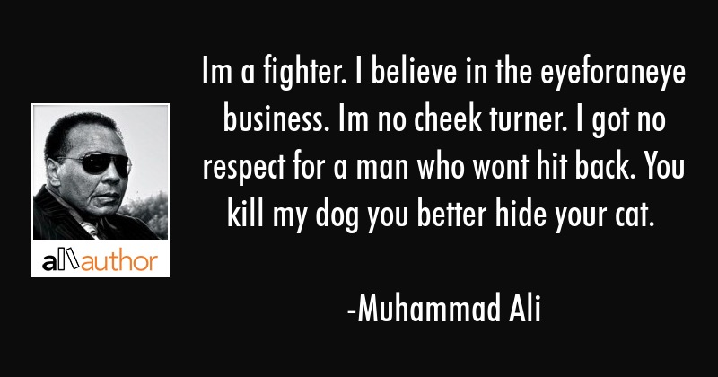 Im a fighter. I believe in the eyeforaneye business. Im no cheek turner. I got no respect for a man... - Muhammad Ali Quote