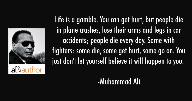 Life is a gamble. You can get hurt, but people die in plane crashes, lose their arms and legs in... - Muhammad Ali Quote