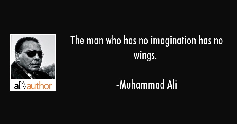 The man who has no imagination has no wings. - Muhammad Ali Quote