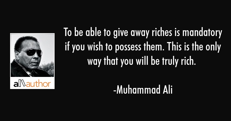 To be able to give away riches is mandatory if you wish to possess them. This is the only way that... - Muhammad Ali Quote