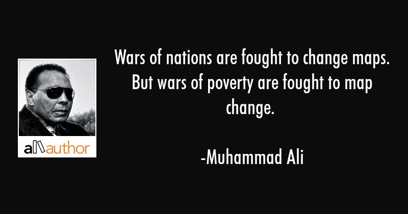 Wars of nations are fought to change maps. But wars of poverty are fought to map change. - Muhammad Ali Quote