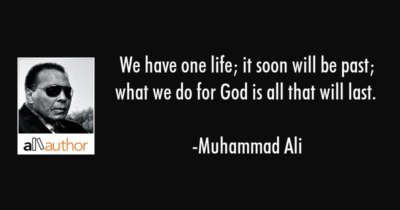 We have one life; it soon will be past; what we do for God is all that will last. - Muhammad Ali Quote