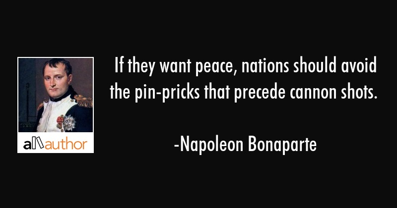 If they want peace, nations should avoid the pin-pricks that precede cannon shots. - Napoleon Bonaparte Quote